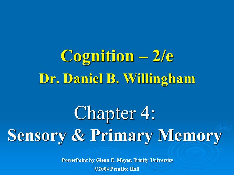 Chapter 4: Sensory & Primary Memory PowerPoint by Glenn E. Meyer, Trinity University ©2004 Prentice Hall Cognition – 2/e Dr. Daniel B. Willingham