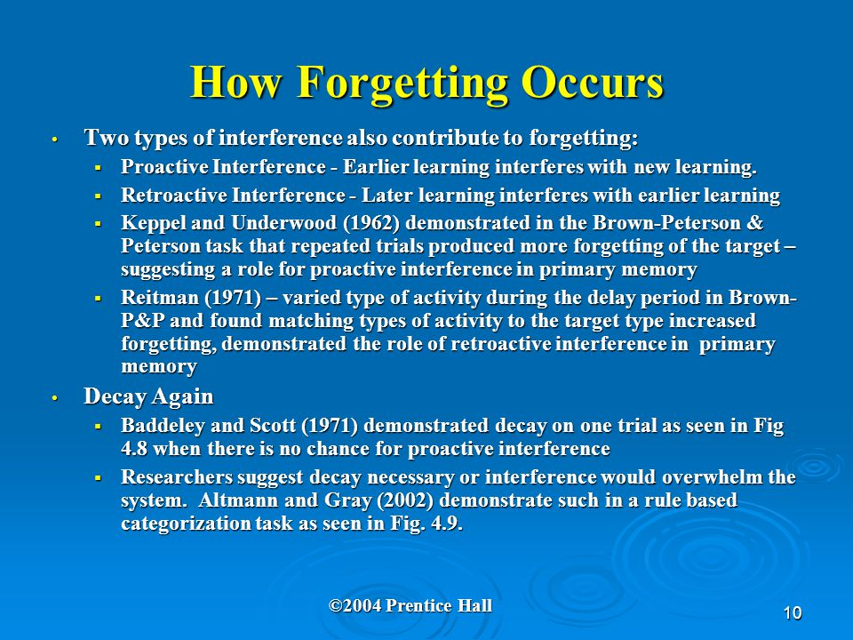 10 How Forgetting Occurs Two types of interference also contribute to forgetting: Two types of interference also contribute to forgetting:  Proactive Interference - Earlier learning interferes with new learning.