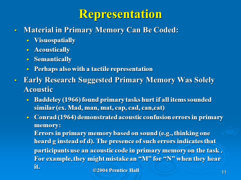 11 Representation Material in Primary Memory Can Be Coded: Material in Primary Memory Can Be Coded:  Visuospatially  Acoustically  Semantically  Perhaps also with a tactile representation Early Research Suggested Primary Memory Was Solely Acoustic Early Research Suggested Primary Memory Was Solely Acoustic  Baddeley (1966) found primary tasks hurt if all items sounded similar (ex.