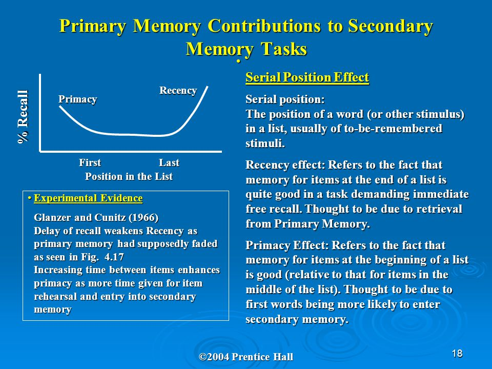 18 Primary Memory Contributions to Secondary Memory Tasks ©2004 Prentice Hall First Last Position in the List % Recall Primacy Recency Serial Position Effect Serial position: The position of a word (or other stimulus) in a list, usually of to-be-remembered stimuli.