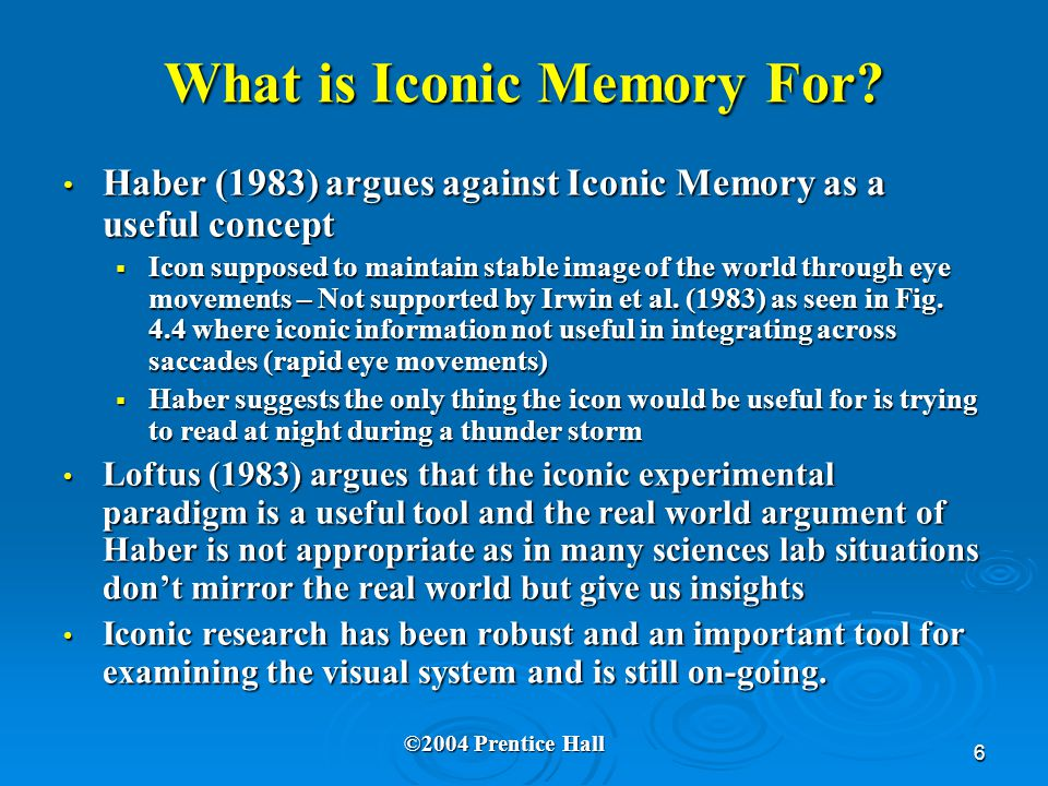 6 What is Iconic Memory For? Haber (1983) argues against Iconic Memory as a useful concept Haber (1983) argues against Iconic Memory as a useful conce
