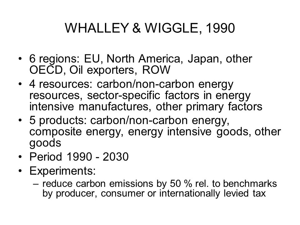 WHALLEY & WIGGLE, 1990 6 regions: EU, North America, Japan, other OECD, Oil exporters, ROW 4 resources: carbon/non-carbon energy resources, sector-spe