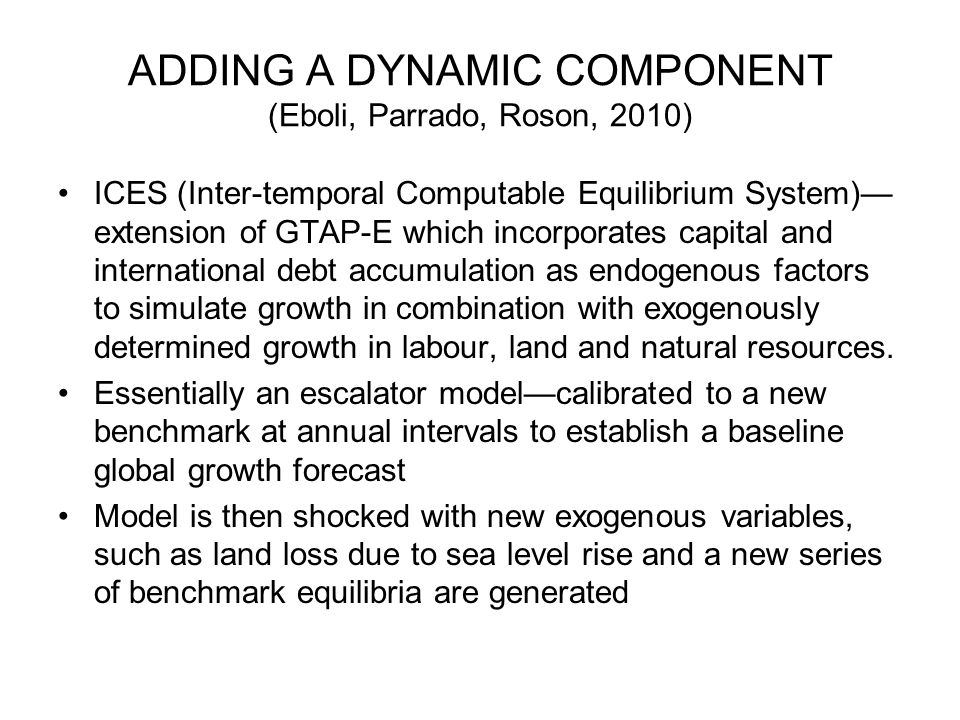 ADDING A DYNAMIC COMPONENT (Eboli, Parrado, Roson, 2010) ICES (Inter-temporal Computable Equilibrium System)— extension of GTAP-E which incorporates c