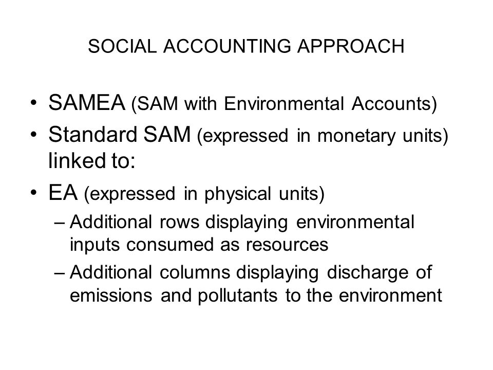SOCIAL ACCOUNTING APPROACH SAMEA (SAM with Environmental Accounts) Standard SAM (expressed in monetary units) linked to: EA (expressed in physical uni