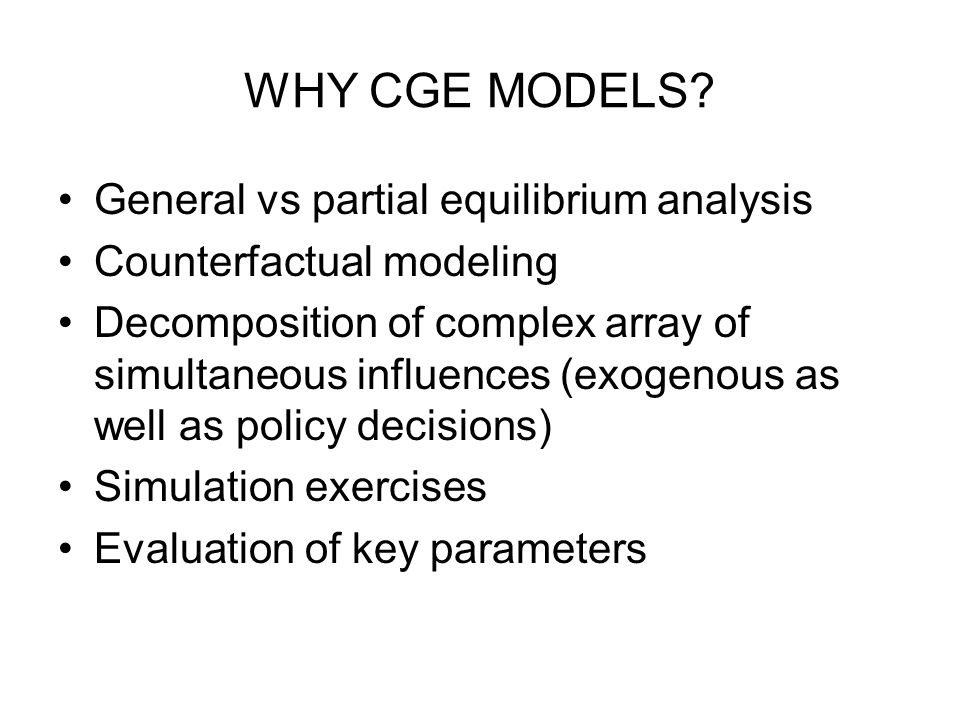 WHY CGE MODELS? General vs partial equilibrium analysis Counterfactual modeling Decomposition of complex array of simultaneous influences (exogenous a