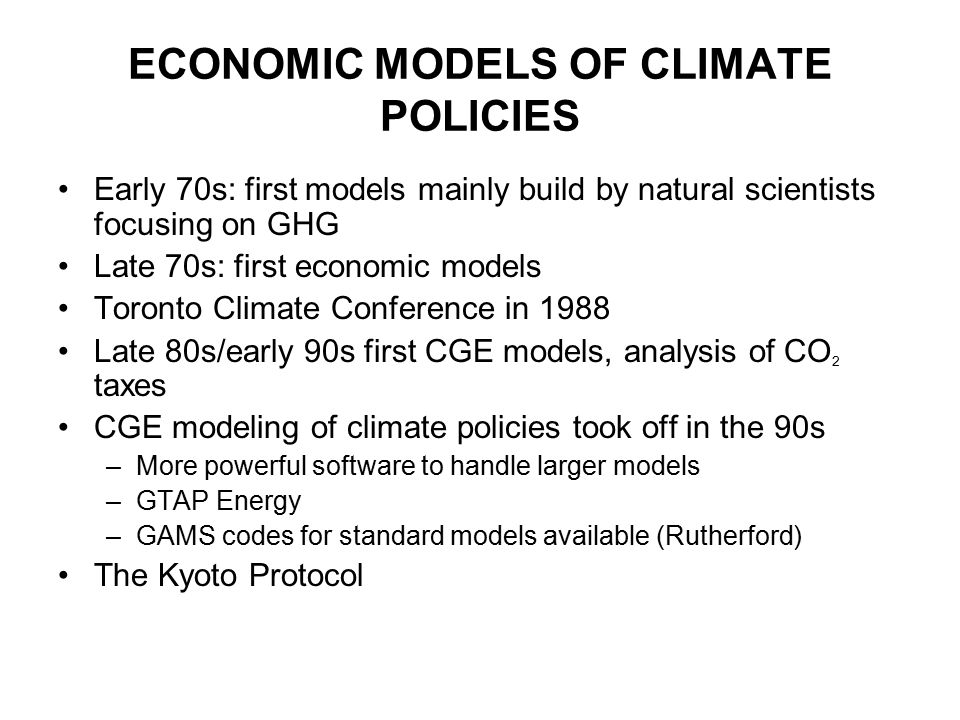 ECONOMIC MODELS OF CLIMATE POLICIES Early 70s: first models mainly build by natural scientists focusing on GHG Late 70s: first economic models Toronto