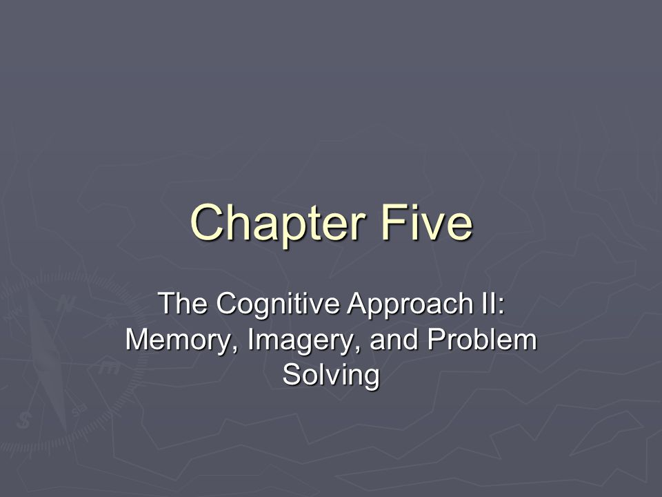 Chapter Five The Cognitive Approach II: Memory, Imagery, and Problem Solving