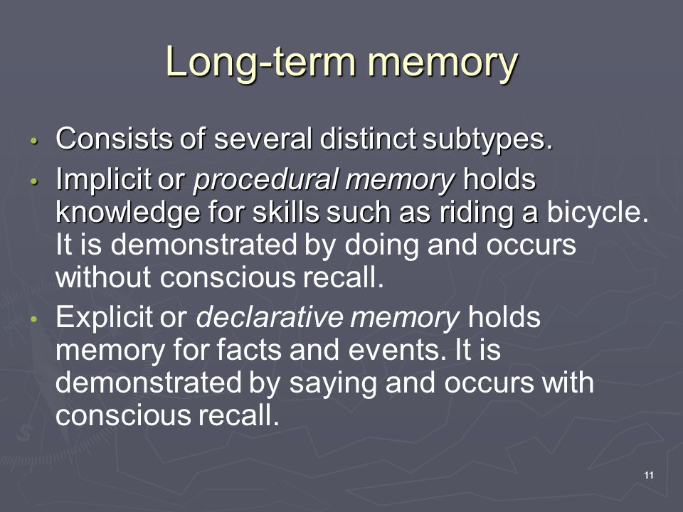 11 Long-term memory Consists of several distinct subtypes. Consists of several distinct subtypes. Implicit or procedural memory holds knowledge for sk