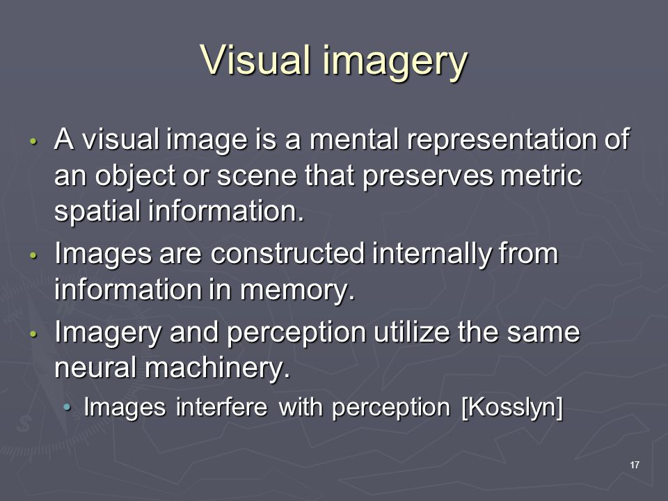 17 Visual imagery A visual image is a mental representation of an object or scene that preserves metric spatial information. A visual image is a menta