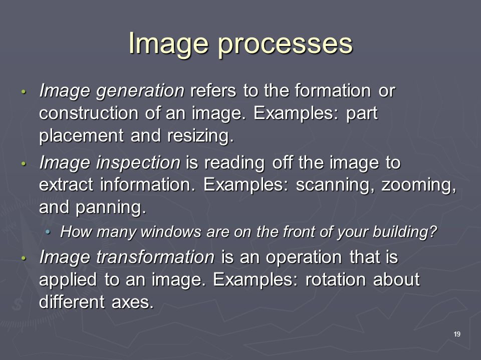 19 Image processes Image generation refers to the formation or construction of an image. Examples: part placement and resizing. Image generation refer