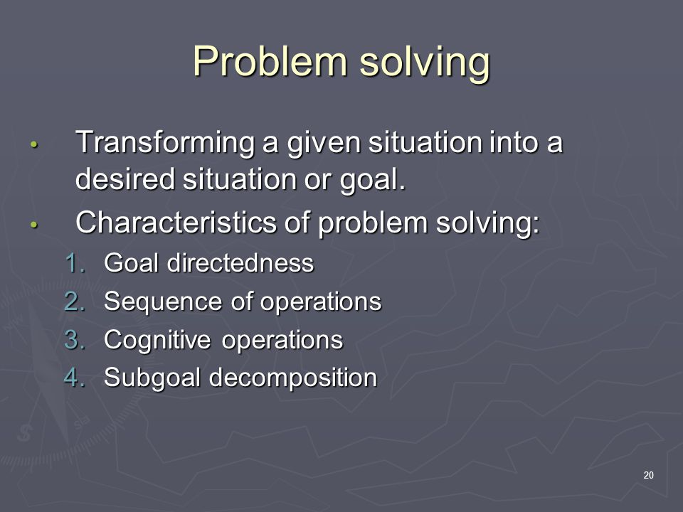 20 Problem solving Transforming a given situation into a desired situation or goal.