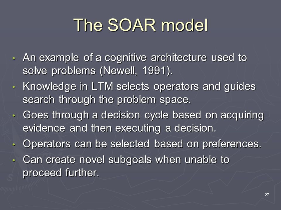 27 The SOAR model An example of a cognitive architecture used to solve problems (Newell, 1991).