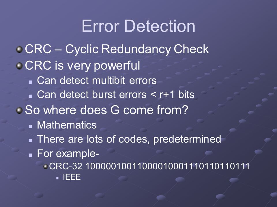 Error Detection CRC – Cyclic Redundancy Check CRC is very powerful Can detect multibit errors Can detect burst errors < r+1 bits So where does G come