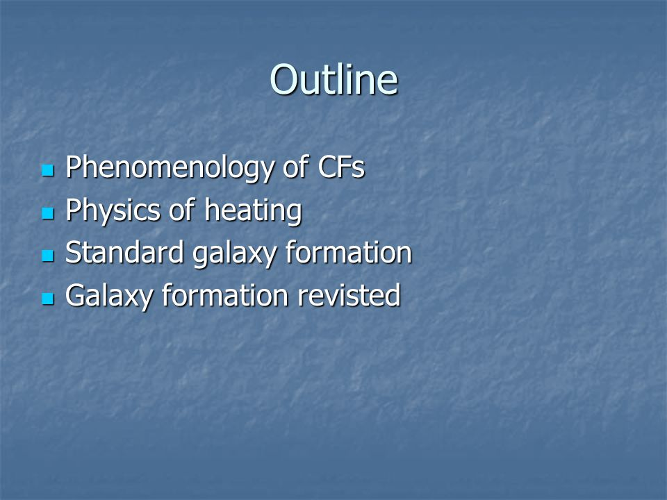 Outline Phenomenology of CFs Phenomenology of CFs Physics of heating Physics of heating Standard galaxy formation Standard galaxy formation Galaxy for