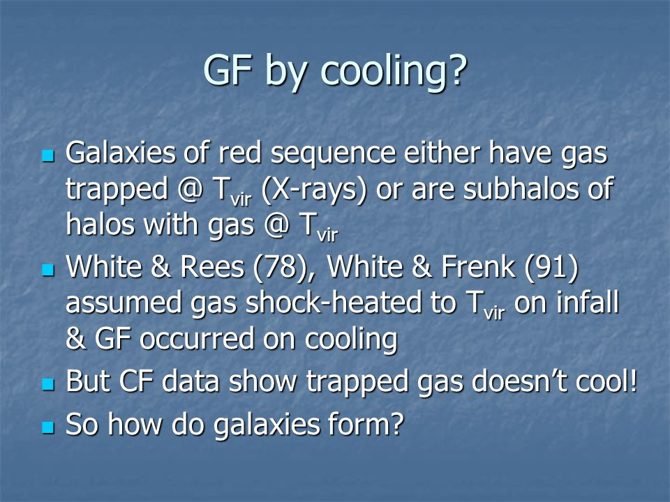 GF by cooling? Galaxies of red sequence either have gas trapped @ T vir (X-rays) or are subhalos of halos with gas @ T vir Galaxies of red sequence ei