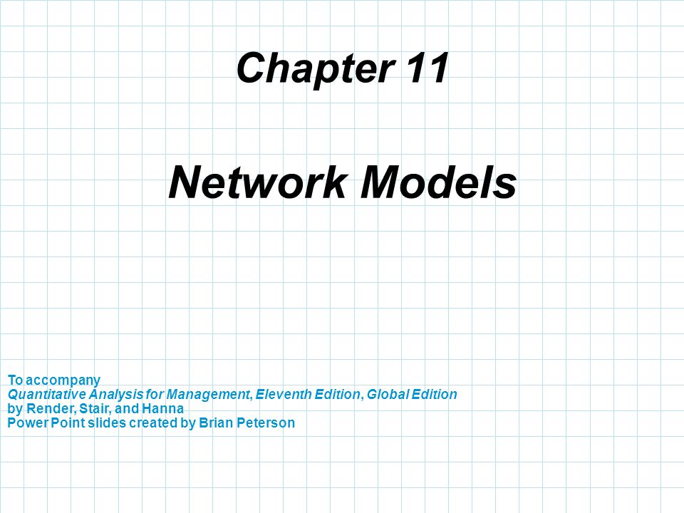 Chapter 11 To accompany Quantitative Analysis for Management, Eleventh Edition, Global Edition by Render, Stair, and Hanna Power Point slides created by Brian Peterson Network Models