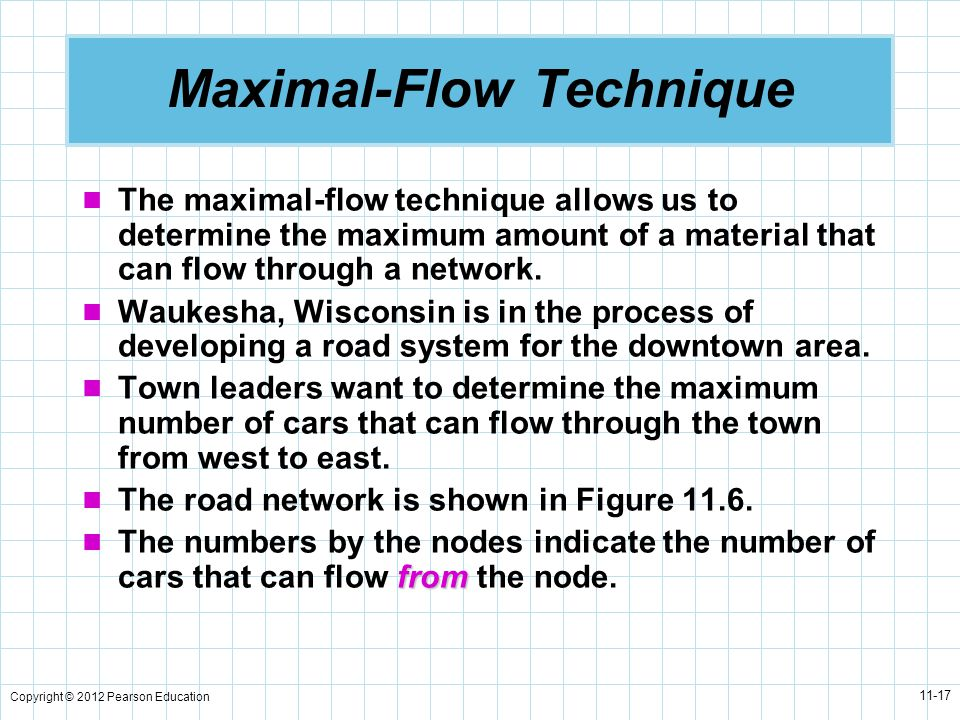 Copyright © 2012 Pearson Education 11-17 Maximal-Flow Technique The maximal-flow technique allows us to determine the maximum amount of a material that can flow through a network.