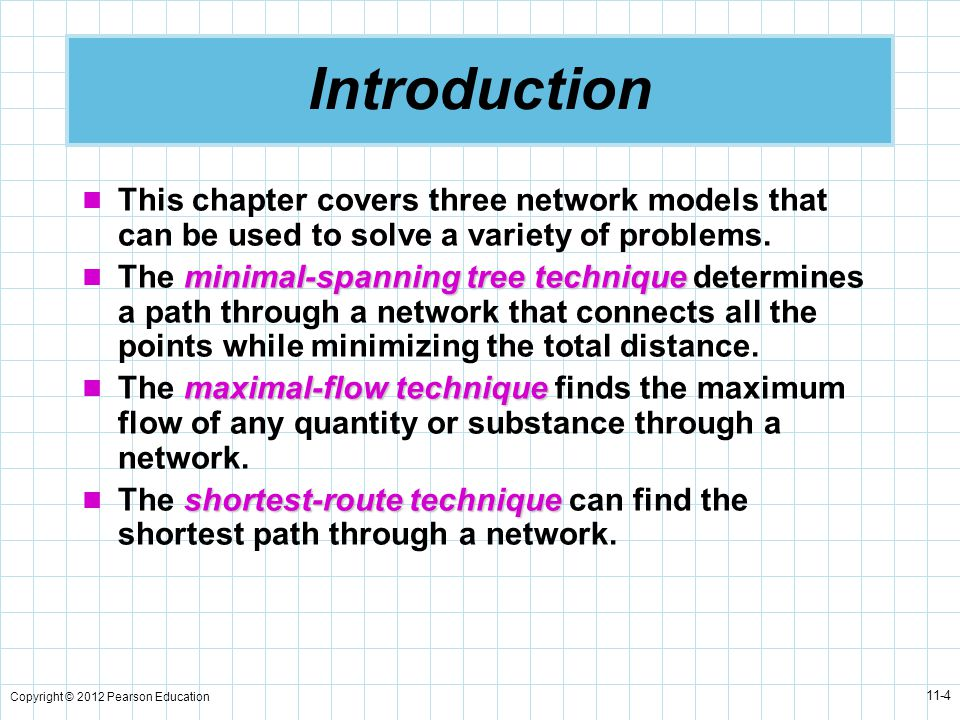 Copyright © 2012 Pearson Education 11-4 This chapter covers three network models that can be used to solve a variety of problems.