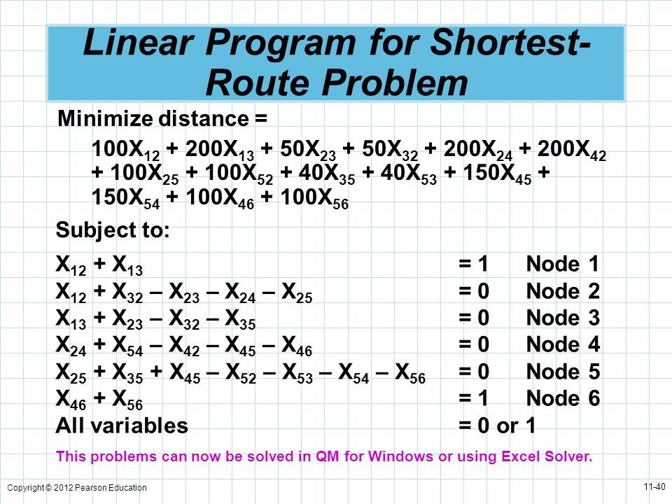 Copyright © 2012 Pearson Education 11-40 Linear Program for Shortest- Route Problem Minimize distance = 100X 12 + 200X 13 + 50X 23 + 50X 32 + 200X 24
