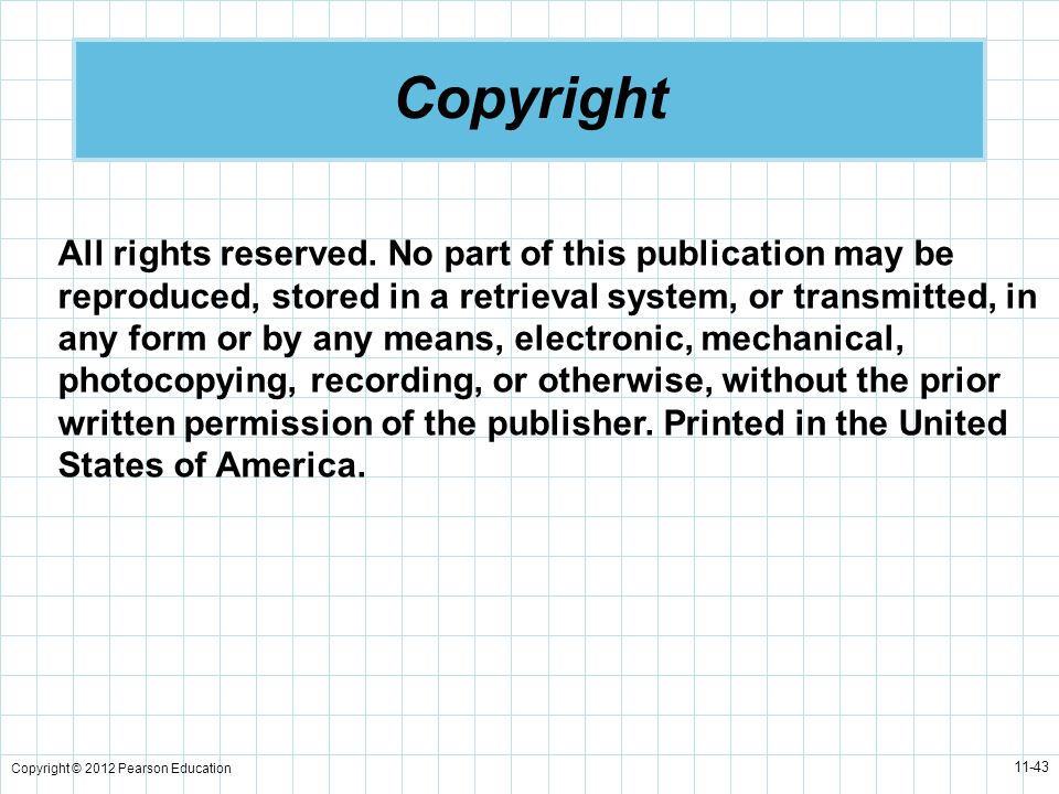 Copyright © 2012 Pearson Education 11-43 Copyright All rights reserved. No part of this publication may be reproduced, stored in a retrieval system, o