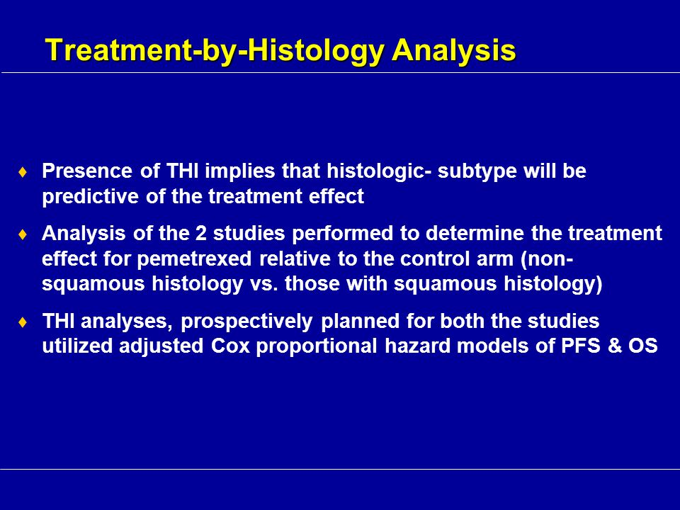Treatment-by-Histology Analysis  Presence of THI implies that histologic- subtype will be predictive of the treatment effect  Analysis of the 2 stud