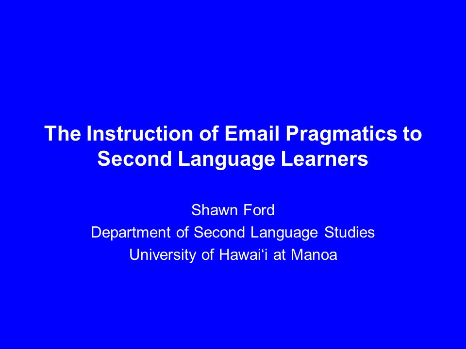 The Instruction of Email Pragmatics to Second Language Learners Shawn Ford Department of Second Language Studies University of Hawai'i at Manoa