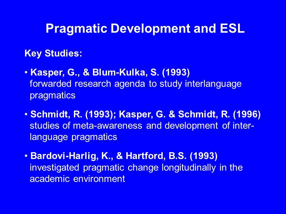 Pragmatic Development and ESL Key Studies: Kasper, G., & Blum-Kulka, S. (1993) forwarded research agenda to study interlanguage pragmatics Schmidt, R.