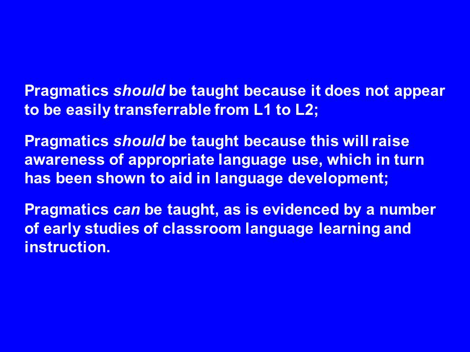 Pragmatics should be taught because it does not appear to be easily transferrable from L1 to L2; Pragmatics should be taught because this will raise a