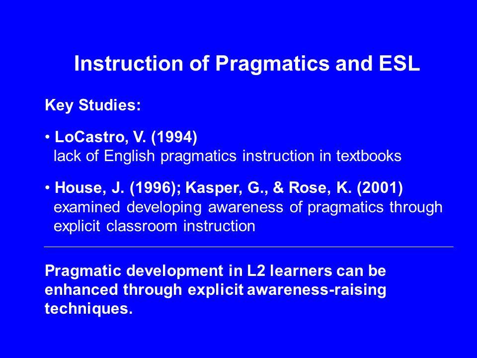 Instruction of Pragmatics and ESL Key Studies: LoCastro, V. (1994) lack of English pragmatics instruction in textbooks House, J. (1996); Kasper, G., &