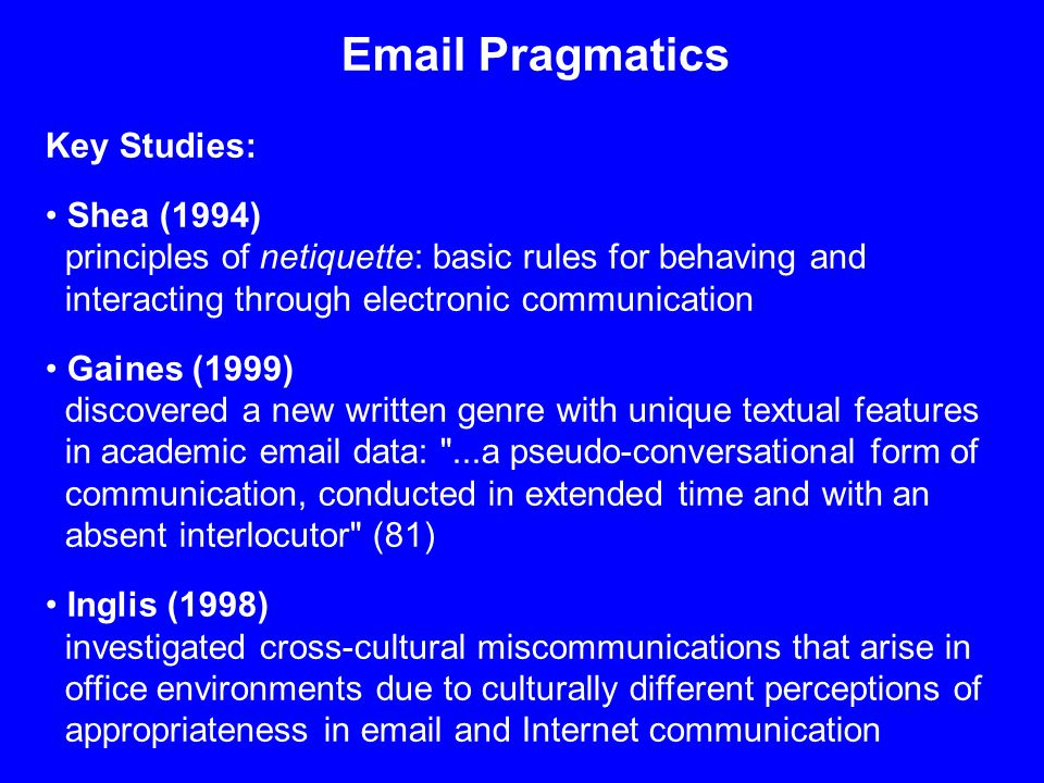 Email Pragmatics Key Studies: Shea (1994) principles of netiquette: basic rules for behaving and interacting through electronic communication Gaines (1999) discovered a new written genre with unique textual features in academic email data: ...a pseudo-conversational form of communication, conducted in extended time and with an absent interlocutor (81) Inglis (1998) investigated cross-cultural miscommunications that arise in office environments due to culturally different perceptions of appropriateness in email and Internet communication