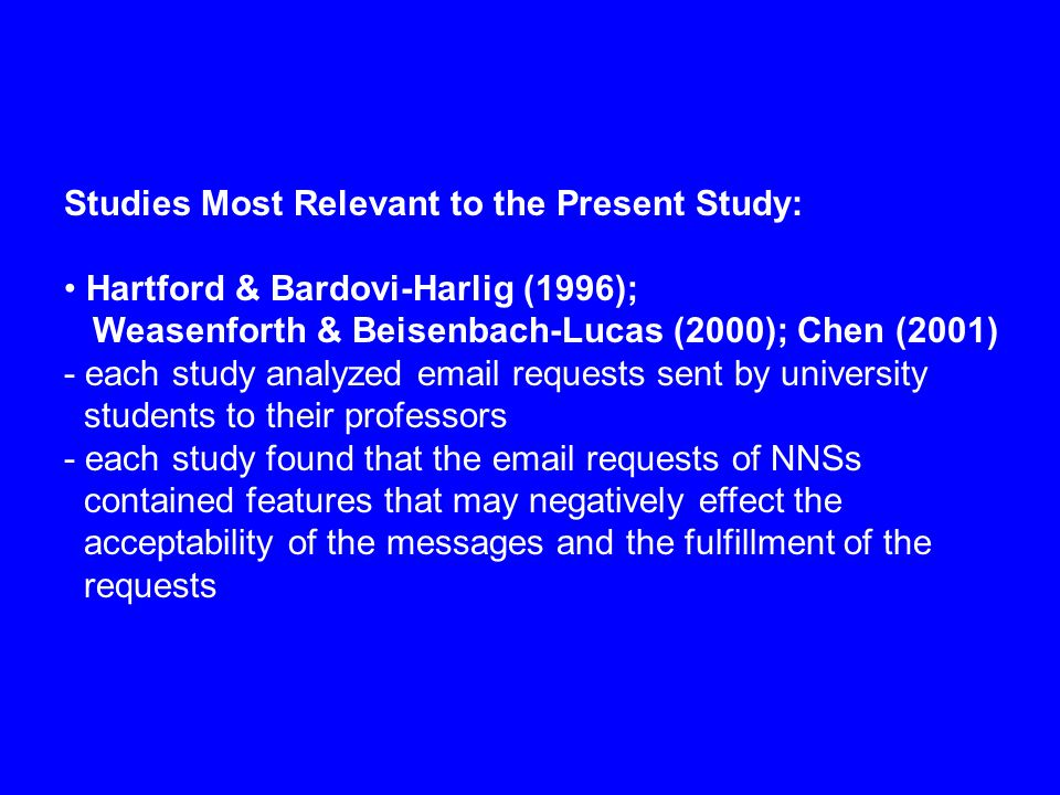 Studies Most Relevant to the Present Study: Hartford & Bardovi-Harlig (1996); Weasenforth & Beisenbach-Lucas (2000); Chen (2001) - each study analyzed email requests sent by university students to their professors - each study found that the email requests of NNSs contained features that may negatively effect the acceptability of the messages and the fulfillment of the requests