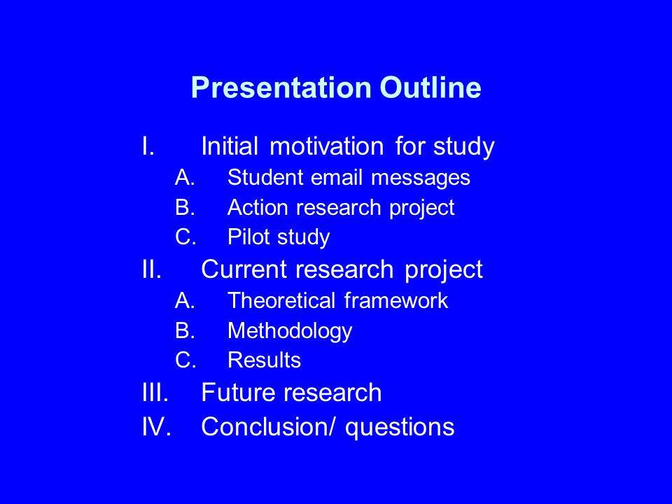 Presentation Outline I.Initial motivation for study A.Student email messages B.Action research project C.Pilot study II.Current research project A.The