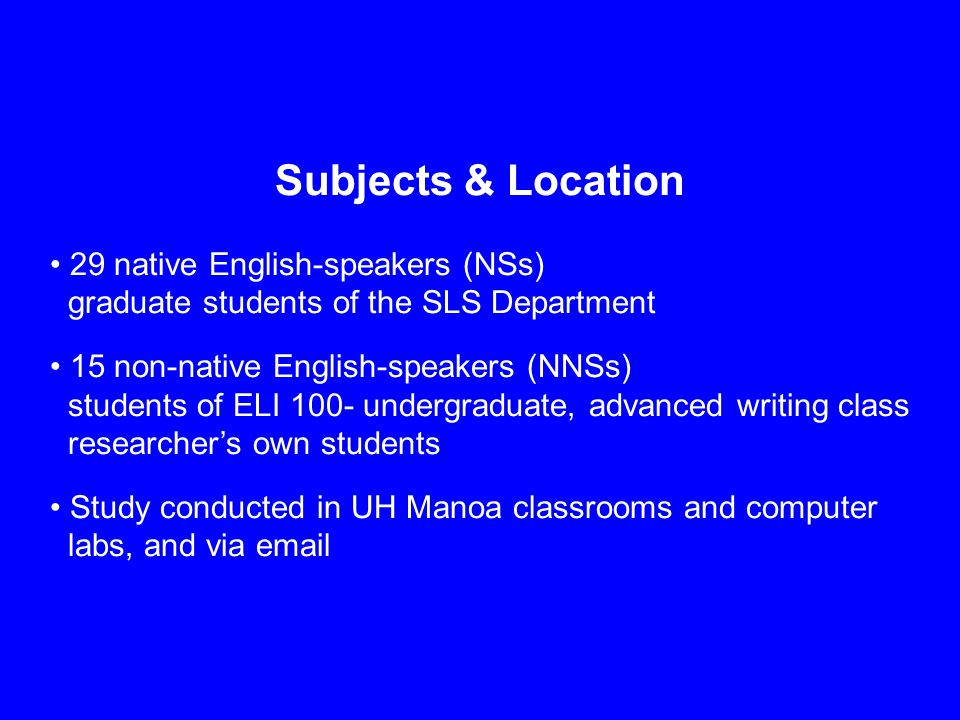 Subjects & Location 29 native English-speakers (NSs) graduate students of the SLS Department 15 non-native English-speakers (NNSs) students of ELI 100- undergraduate, advanced writing class researcher's own students Study conducted in UH Manoa classrooms and computer labs, and via email