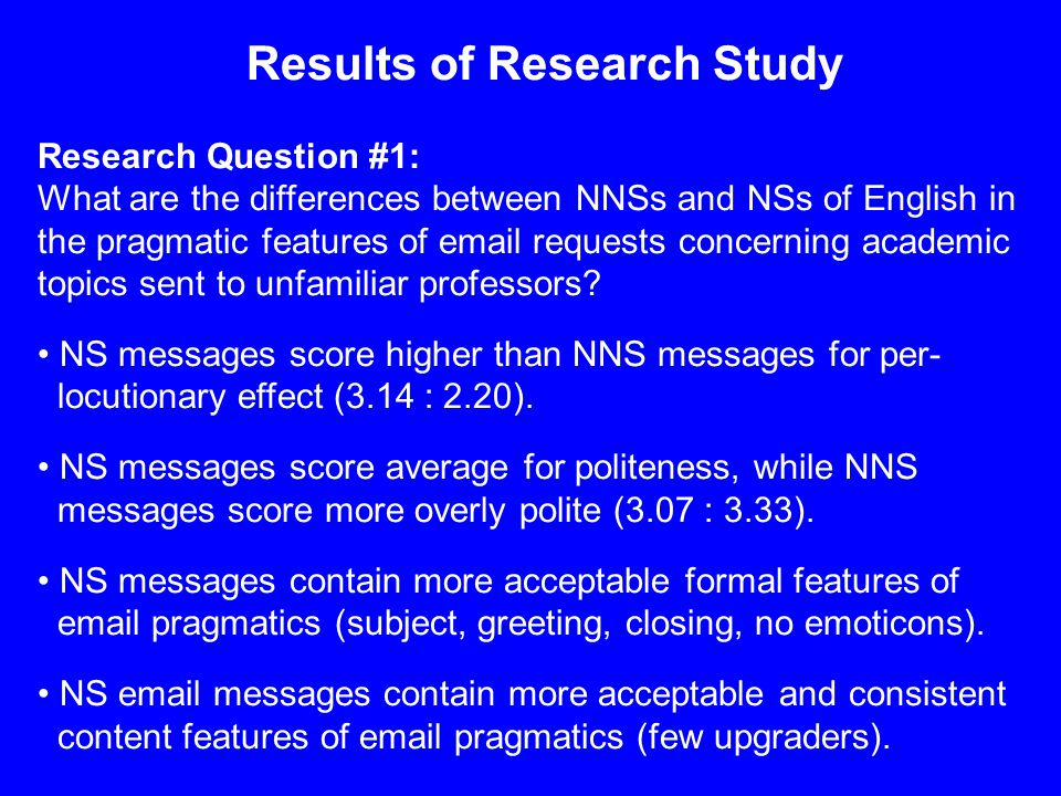 Results of Research Study Research Question #1: What are the differences between NNSs and NSs of English in the pragmatic features of email requests concerning academic topics sent to unfamiliar professors.