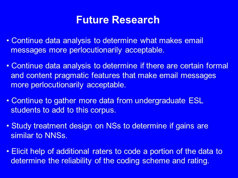 Future Research Continue data analysis to determine what makes email messages more perlocutionarily acceptable. Continue data analysis to determine if