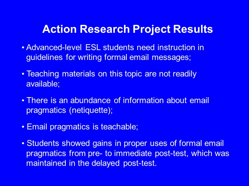 Action Research Project Results Advanced-level ESL students need instruction in guidelines for writing formal email messages; Teaching materials on this topic are not readily available; There is an abundance of information about email pragmatics (netiquette); Email pragmatics is teachable; Students showed gains in proper uses of formal email pragmatics from pre- to immediate post-test, which was maintained in the delayed post-test.