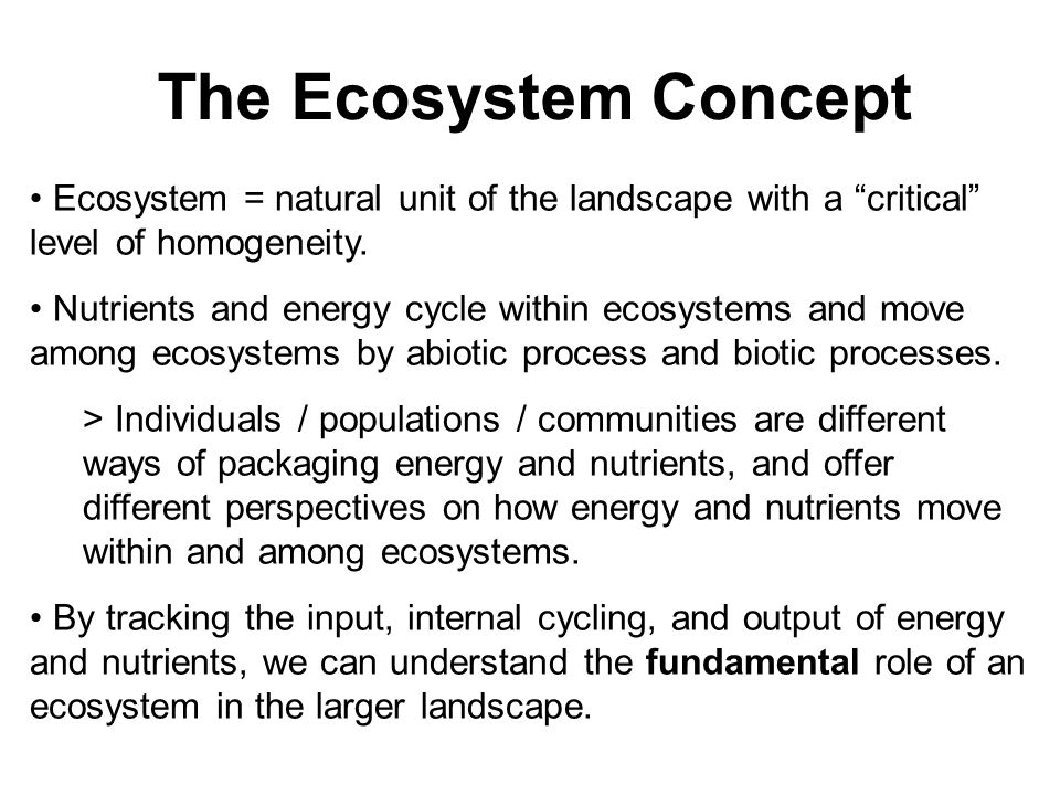"The Ecosystem Concept Ecosystem = natural unit of the landscape with a ""critical"" level of homogeneity. Nutrients and energy cycle within ecosystems a"