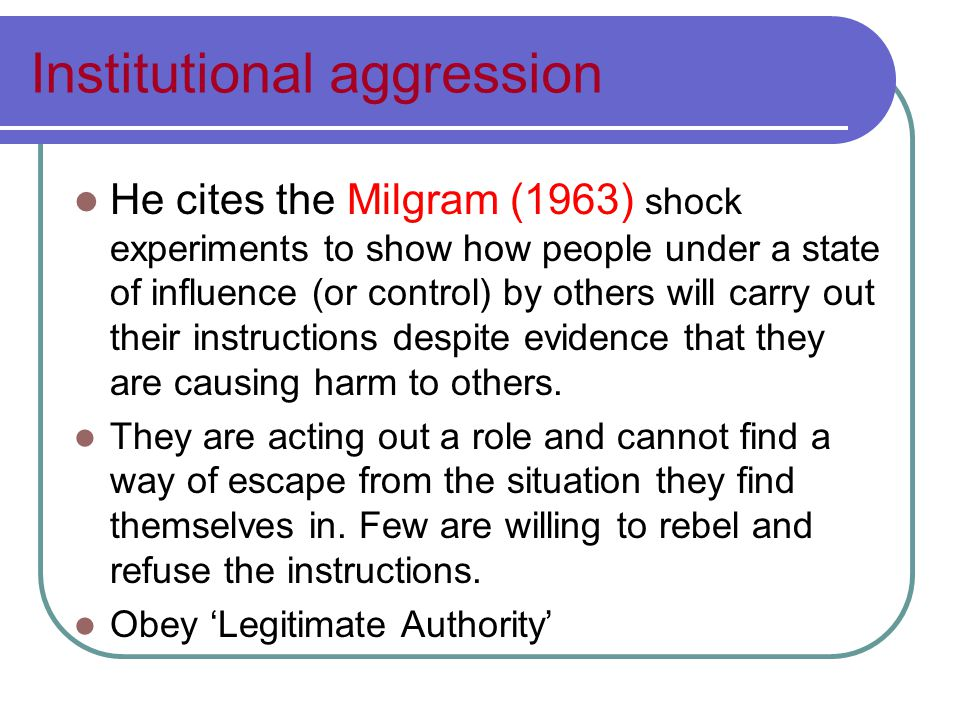 Institutional aggression He cites the Milgram (1963) shock experiments to show how people under a state of influence (or control) by others will carry