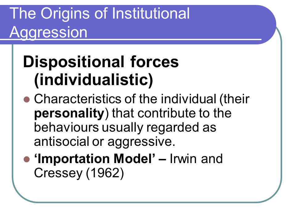 The Origins of Institutional Aggression Dispositional forces (individualistic) Characteristics of the individual (their personality) that contribute t