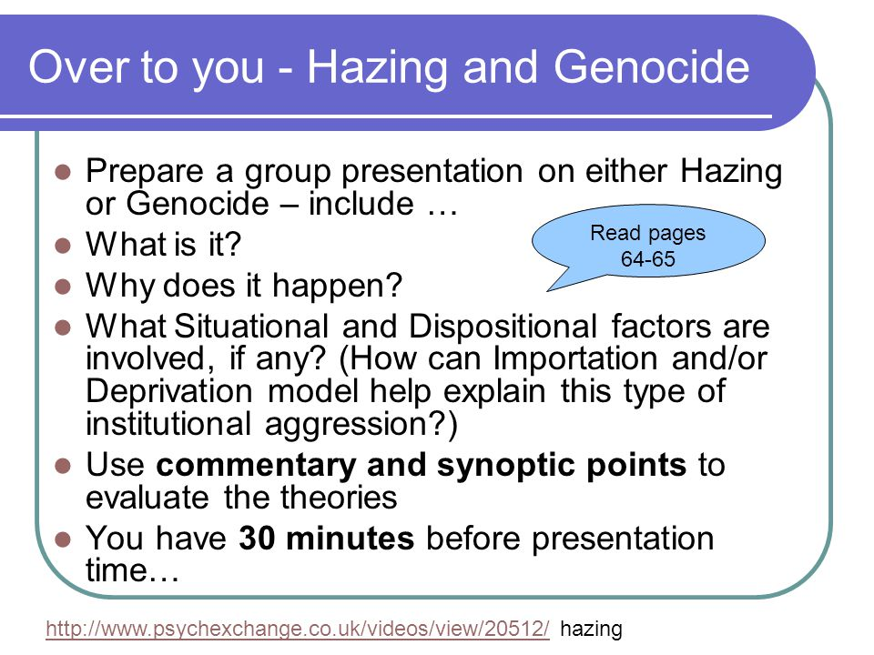 Over to you - Hazing and Genocide Prepare a group presentation on either Hazing or Genocide – include … What is it? Why does it happen? What Situation