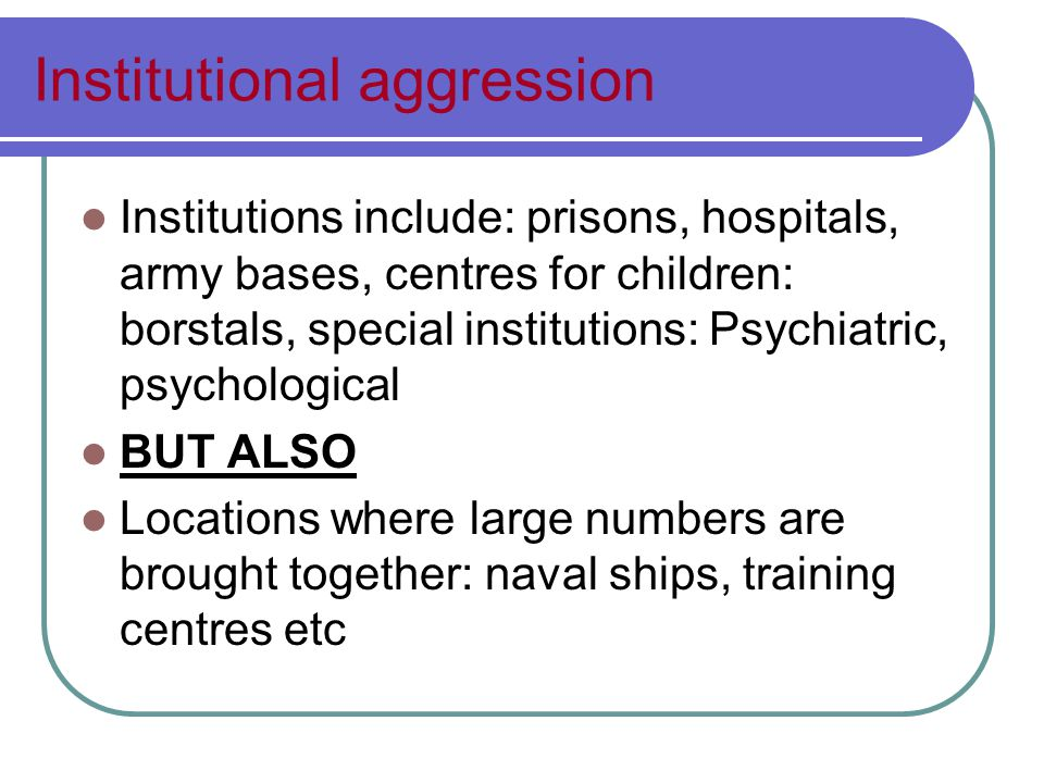 Institutional aggression Psychological issue How does the institution promote aggressive conditions.