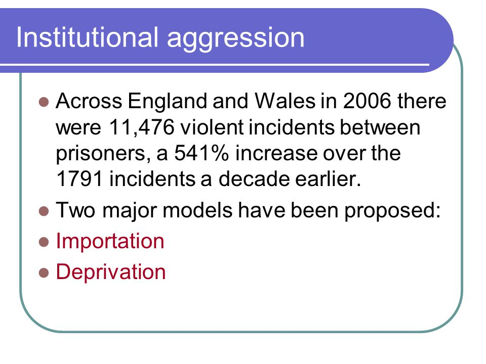 The Origins of Institutional Aggression Situational Forces- Factors present in social situations that can collectively encourage the showing of certain aggressive / antisocial behaviours that otherwise would not have been seen The 'Deprivation Model' – Paterline and Peterson, 1999
