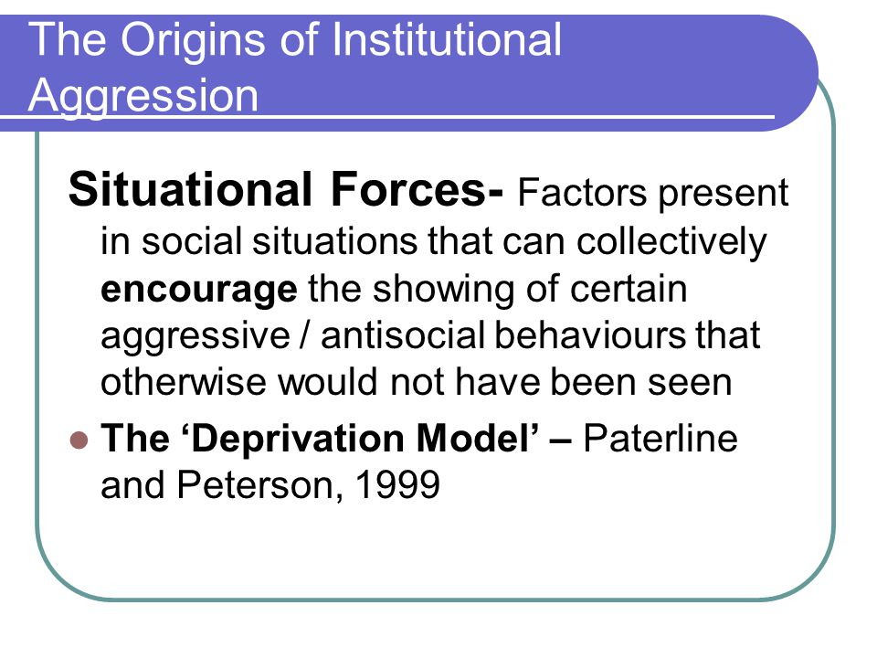 The Origins of Institutional Aggression Situational Forces- Factors present in social situations that can collectively encourage the showing of certai