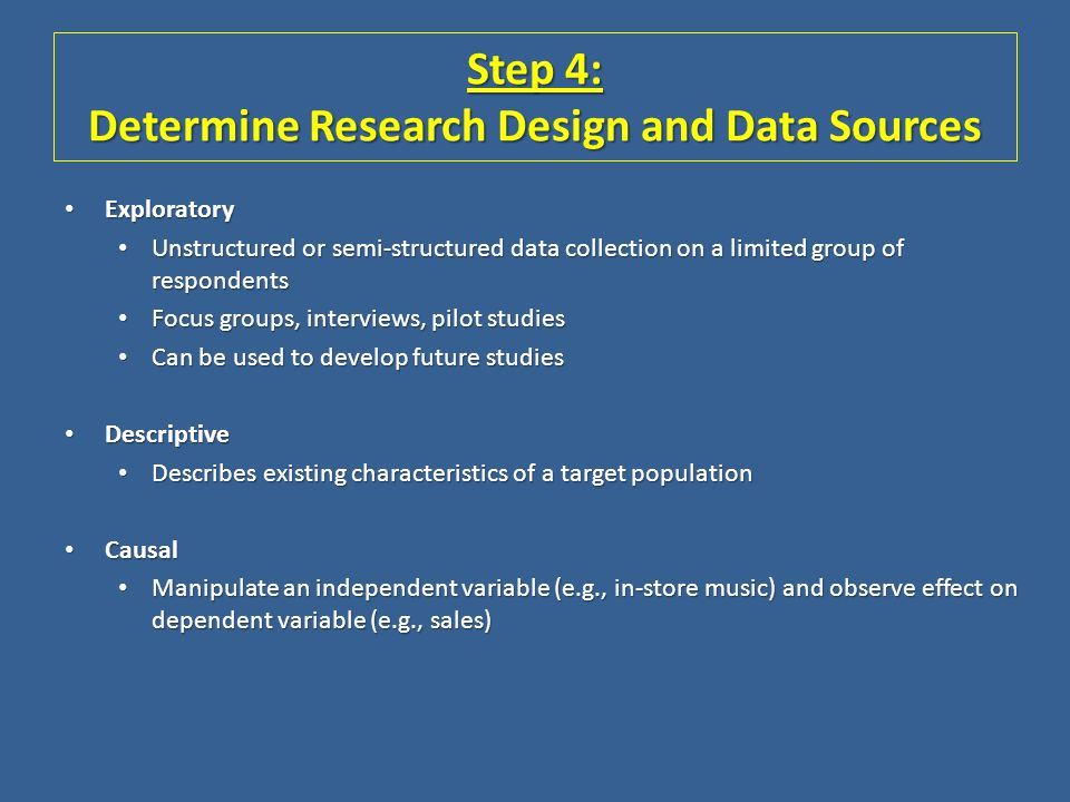 Step 4: Determine Research Design and Data Sources Exploratory Exploratory Unstructured or semi-structured data collection on a limited group of respo