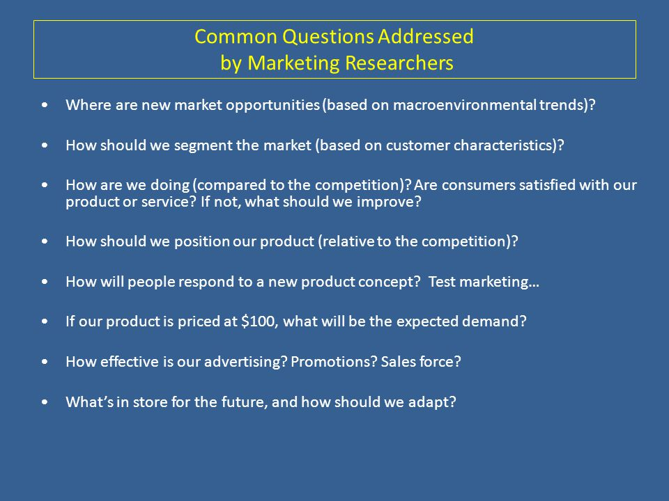 Common Questions Addressed by Marketing Researchers Where are new market opportunities (based on macroenvironmental trends)? How should we segment the