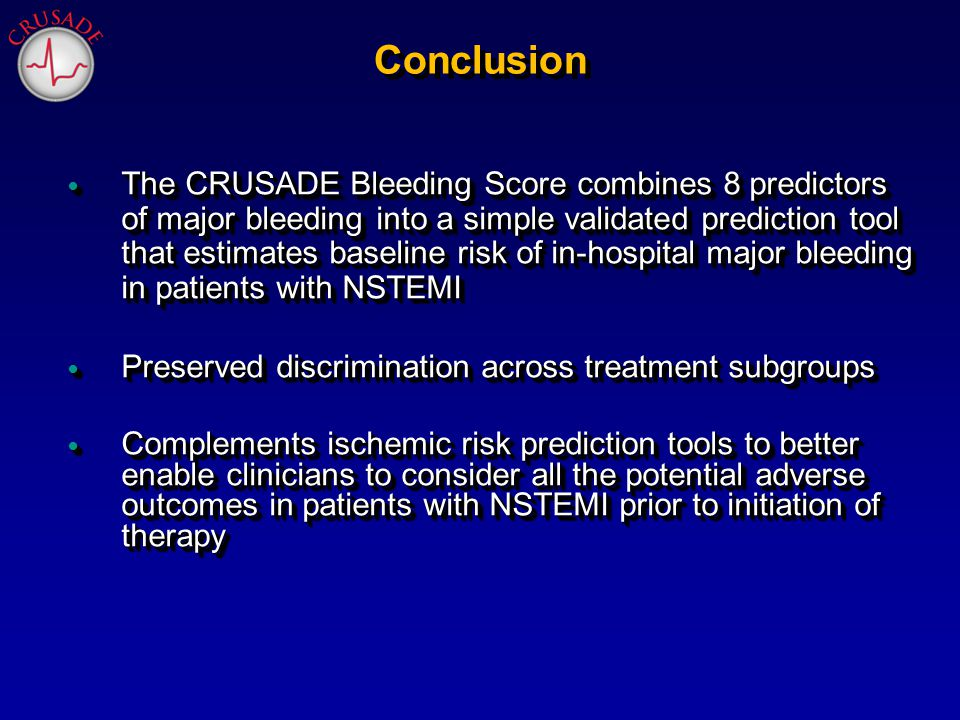 Conclusion The CRUSADE Bleeding Score combines 8 predictors of major bleeding into a simple validated prediction tool that estimates baseline risk of in-hospital major bleeding in patients with NSTEMI The CRUSADE Bleeding Score combines 8 predictors of major bleeding into a simple validated prediction tool that estimates baseline risk of in-hospital major bleeding in patients with NSTEMI Preserved discrimination across treatment subgroups Preserved discrimination across treatment subgroups Complements ischemic risk prediction tools to better enable clinicians to consider all the potential adverse outcomes in patients with NSTEMI prior to initiation of therapy Complements ischemic risk prediction tools to better enable clinicians to consider all the potential adverse outcomes in patients with NSTEMI prior to initiation of therapy The CRUSADE Bleeding Score combines 8 predictors of major bleeding into a simple validated prediction tool that estimates baseline risk of in-hospital major bleeding in patients with NSTEMI The CRUSADE Bleeding Score combines 8 predictors of major bleeding into a simple validated prediction tool that estimates baseline risk of in-hospital major bleeding in patients with NSTEMI Preserved discrimination across treatment subgroups Preserved discrimination across treatment subgroups Complements ischemic risk prediction tools to better enable clinicians to consider all the potential adverse outcomes in patients with NSTEMI prior to initiation of therapy Complements ischemic risk prediction tools to better enable clinicians to consider all the potential adverse outcomes in patients with NSTEMI prior to initiation of therapy