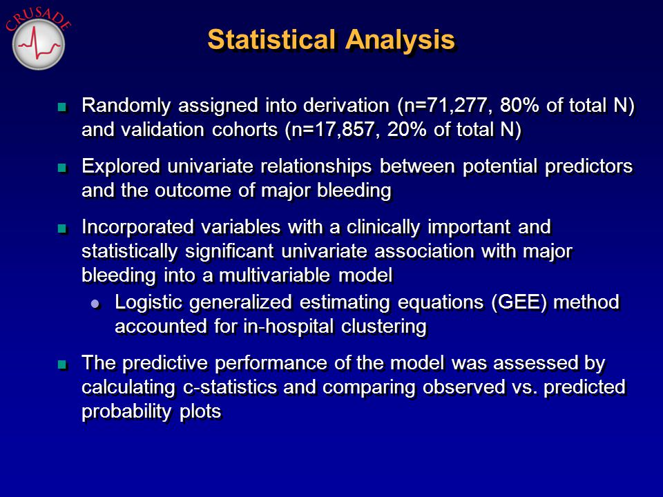 n Randomly assigned into derivation (n=71,277, 80% of total N) and validation cohorts (n=17,857, 20% of total N) n Explored univariate relationships between potential predictors and the outcome of major bleeding n Incorporated variables with a clinically important and statistically significant univariate association with major bleeding into a multivariable model l Logistic generalized estimating equations (GEE) method accounted for in-hospital clustering n The predictive performance of the model was assessed by calculating c-statistics and comparing observed vs.