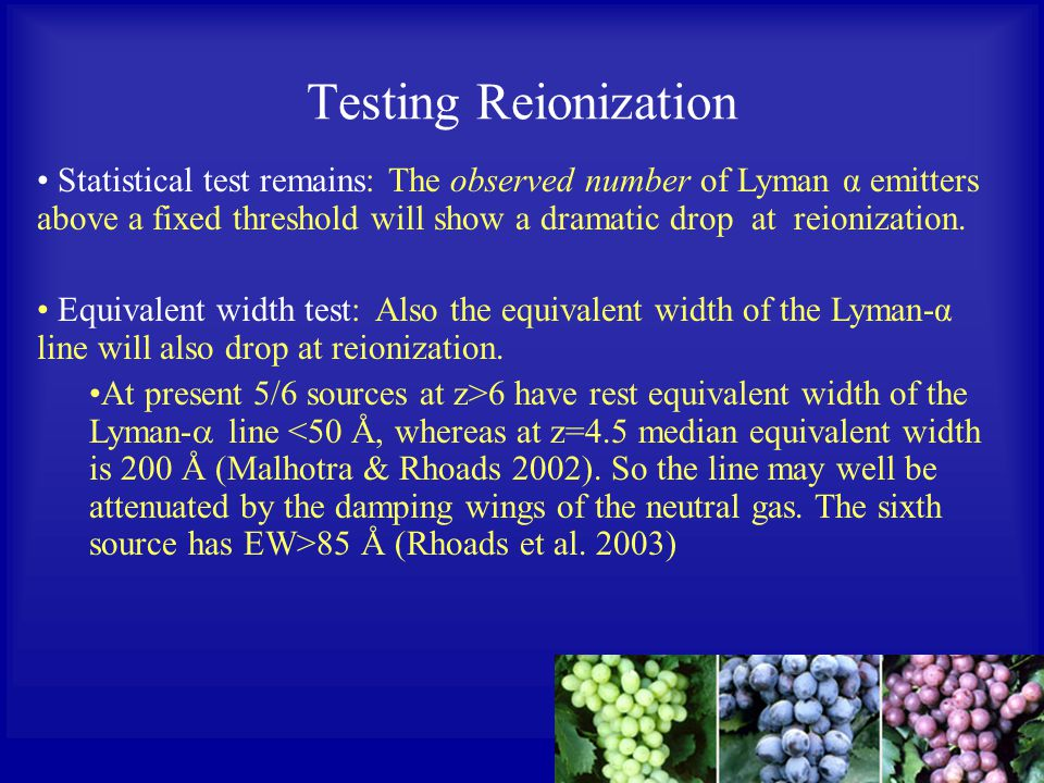 Testing Reionization Statistical test remains: The observed number of Lyman α emitters above a fixed threshold will show a dramatic drop at reionization.