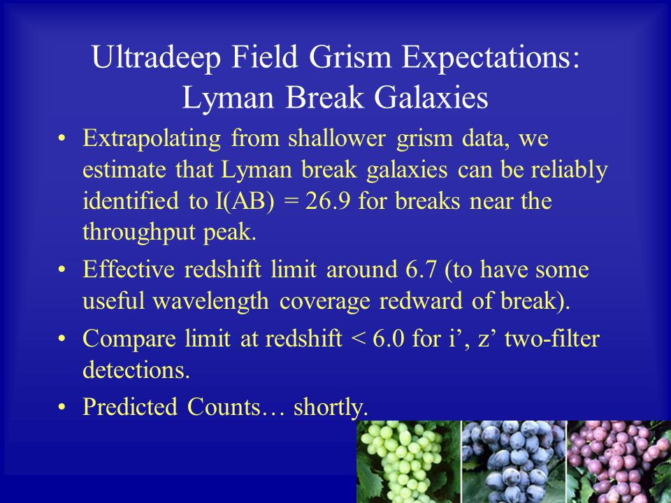 Ultradeep Field Grism Expectations: Lyman Break Galaxies Extrapolating from shallower grism data, we estimate that Lyman break galaxies can be reliably identified to I(AB) = 26.9 for breaks near the throughput peak.