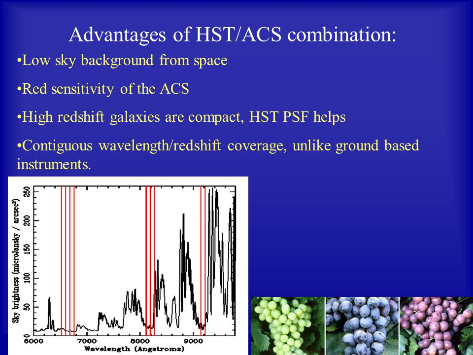 Advantages of HST/ACS combination: Low sky background from space Red sensitivity of the ACS High redshift galaxies are compact, HST PSF helps Contiguous wavelength/redshift coverage, unlike ground based instruments.